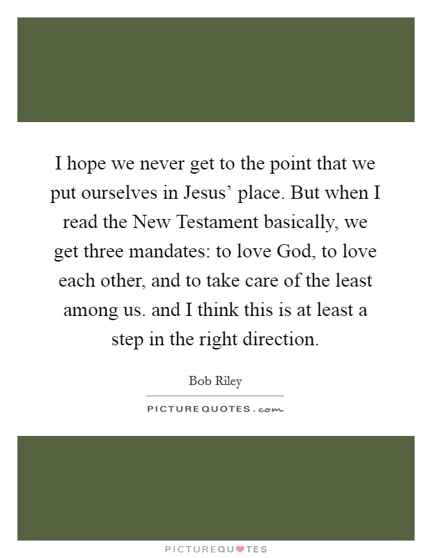 I hope we never get to the point that we put ourselves in Jesus' place. But when I read the New Testament basically, we get three mandates: to love God, to love each other, and to take care of the least among us. and I think this is at least a step in the right direction Picture Quote #1