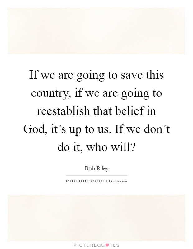 If we are going to save this country, if we are going to reestablish that belief in God, it's up to us. If we don't do it, who will? Picture Quote #1