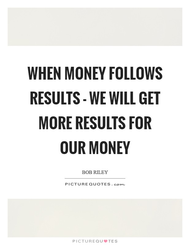 When money follows results - we will get more results for our money Picture Quote #1