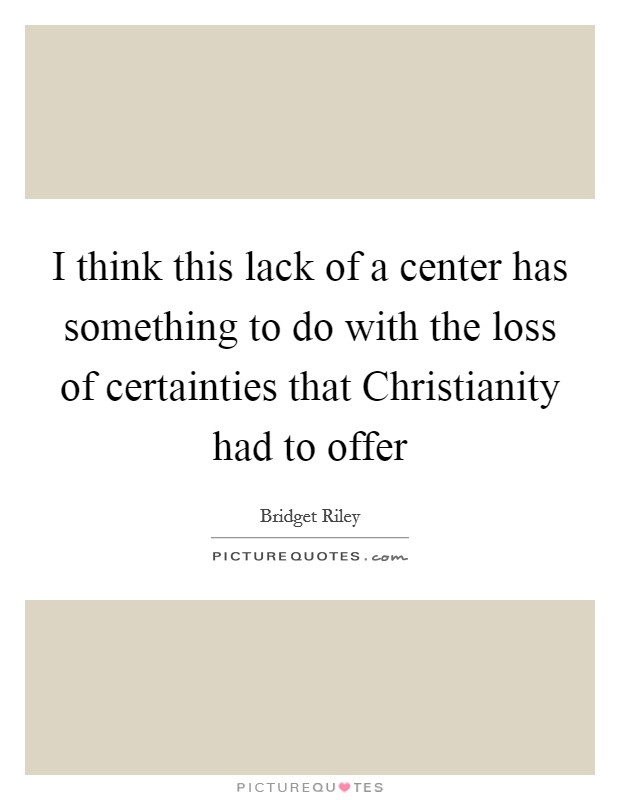 I think this lack of a center has something to do with the loss of certainties that Christianity had to offer Picture Quote #1