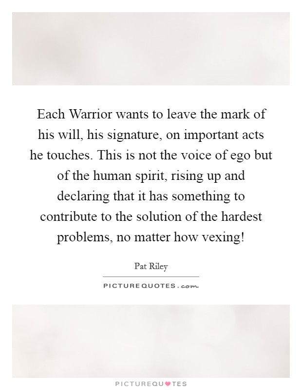 Each Warrior wants to leave the mark of his will, his signature, on important acts he touches. This is not the voice of ego but of the human spirit, rising up and declaring that it has something to contribute to the solution of the hardest problems, no matter how vexing! Picture Quote #1