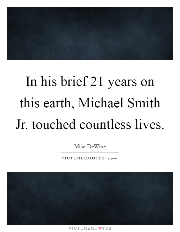 In his brief 21 years on this earth, Michael Smith Jr. touched countless lives Picture Quote #1