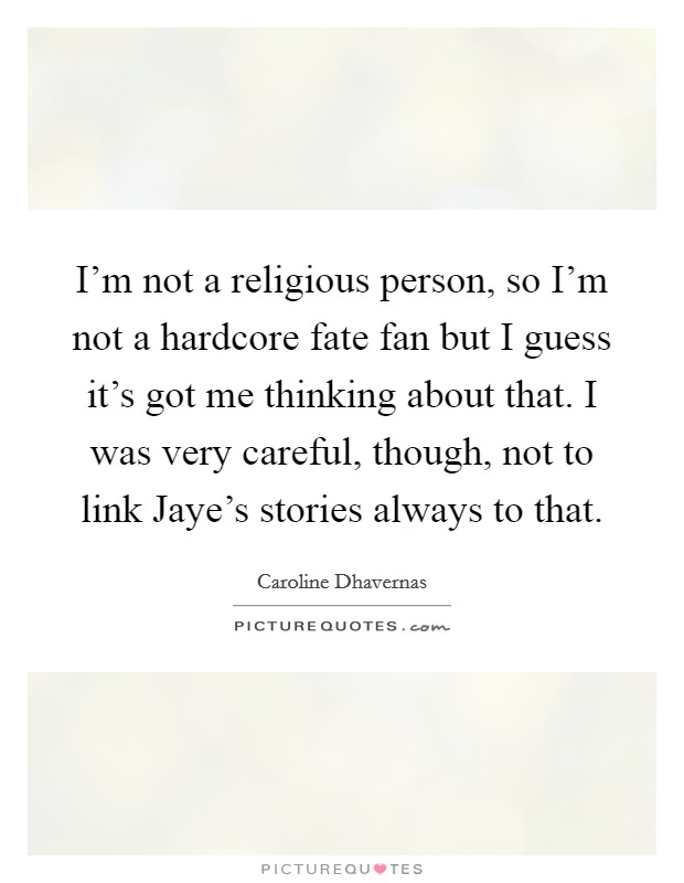 I'm not a religious person, so I'm not a hardcore fate fan but I guess it's got me thinking about that. I was very careful, though, not to link Jaye's stories always to that Picture Quote #1