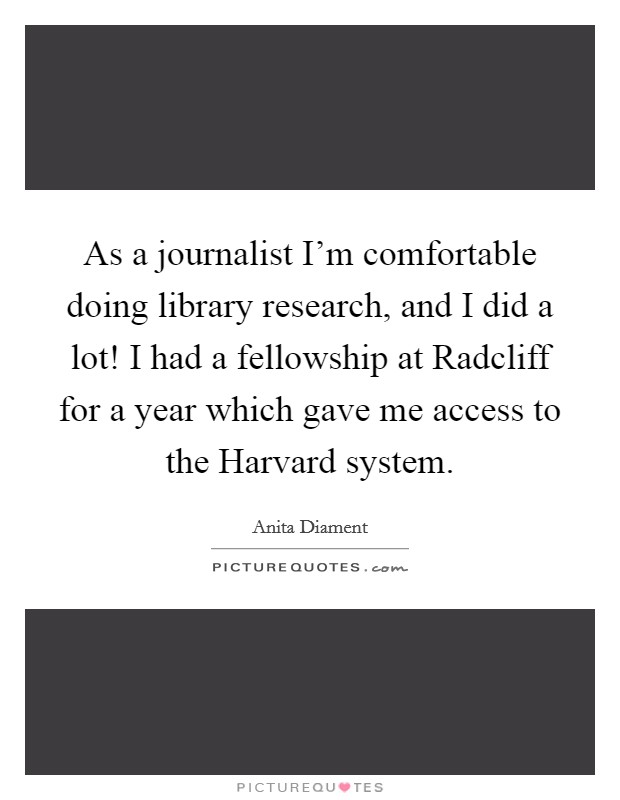 As a journalist I'm comfortable doing library research, and I did a lot! I had a fellowship at Radcliff for a year which gave me access to the Harvard system Picture Quote #1