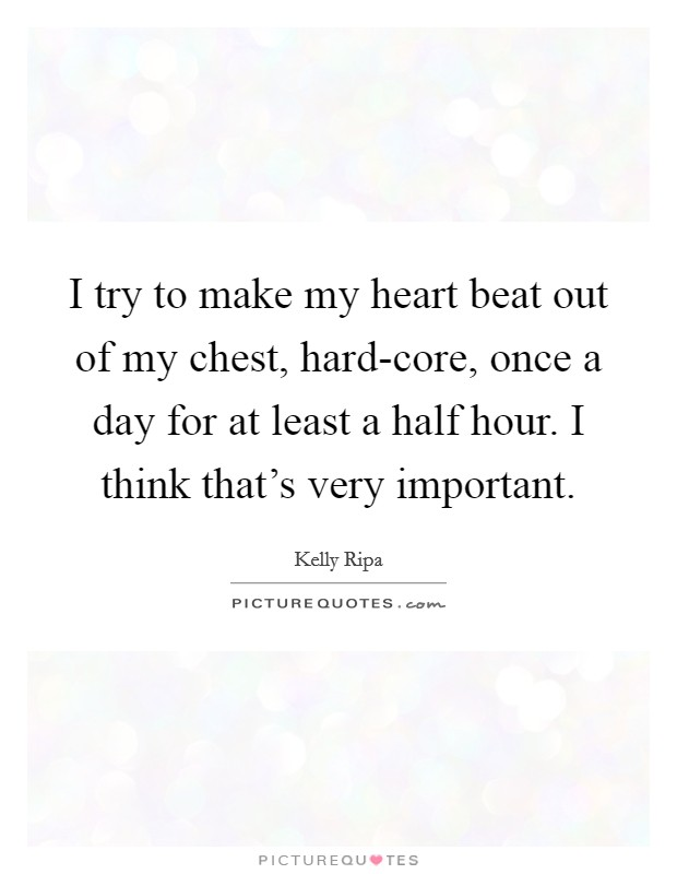 I try to make my heart beat out of my chest, hard-core, once a day for at least a half hour. I think that's very important Picture Quote #1