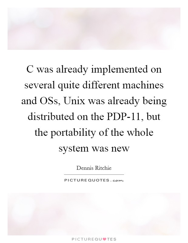 C was already implemented on several quite different machines and OSs, Unix was already being distributed on the PDP-11, but the portability of the whole system was new Picture Quote #1