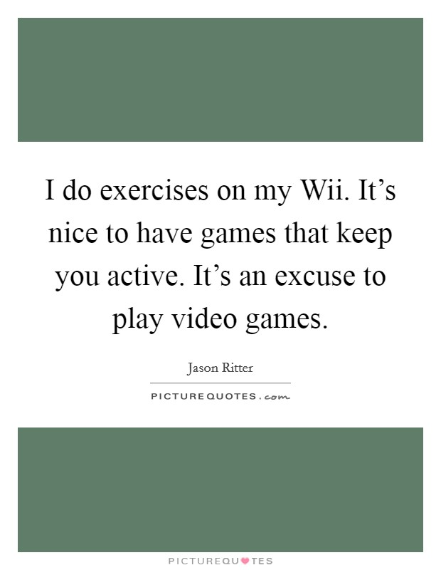 I do exercises on my Wii. It's nice to have games that keep you active. It's an excuse to play video games Picture Quote #1