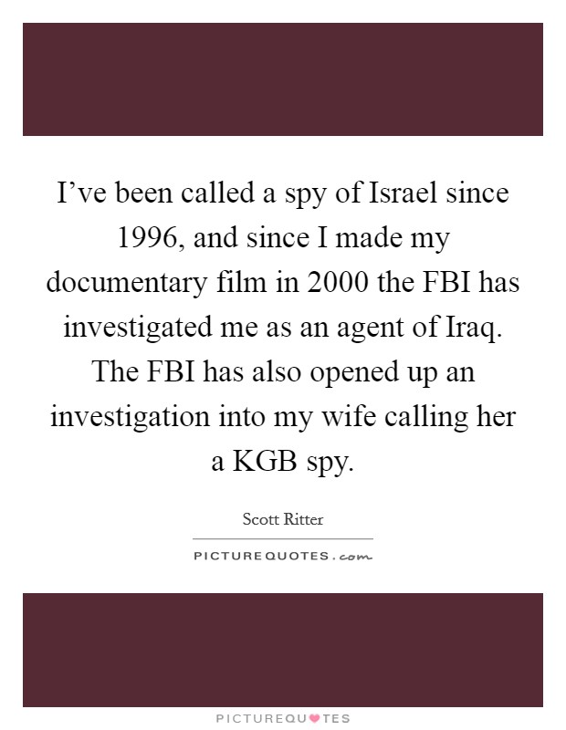 I've been called a spy of Israel since 1996, and since I made my documentary film in 2000 the FBI has investigated me as an agent of Iraq. The FBI has also opened up an investigation into my wife calling her a KGB spy Picture Quote #1