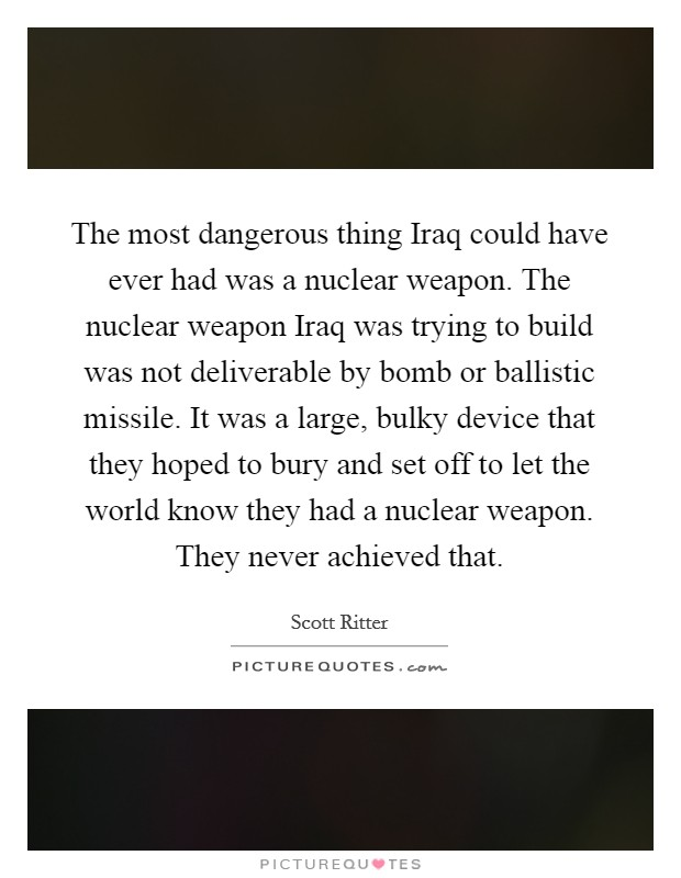 The most dangerous thing Iraq could have ever had was a nuclear weapon. The nuclear weapon Iraq was trying to build was not deliverable by bomb or ballistic missile. It was a large, bulky device that they hoped to bury and set off to let the world know they had a nuclear weapon. They never achieved that Picture Quote #1
