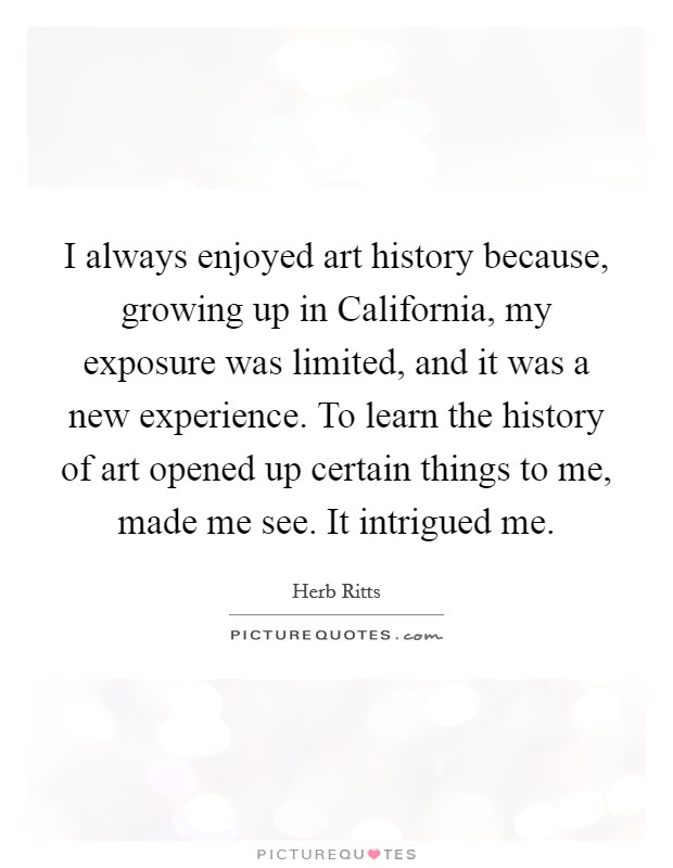 I always enjoyed art history because, growing up in California, my exposure was limited, and it was a new experience. To learn the history of art opened up certain things to me, made me see. It intrigued me Picture Quote #1