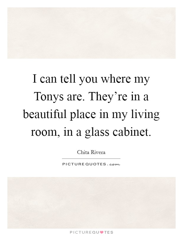 I can tell you where my Tonys are. They're in a beautiful place in my living room, in a glass cabinet Picture Quote #1