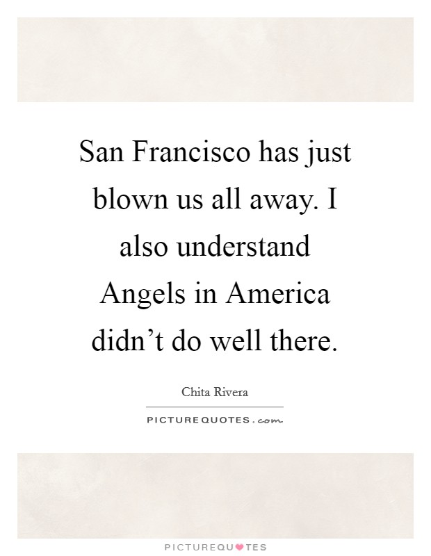 San Francisco has just blown us all away. I also understand Angels in America didn't do well there Picture Quote #1