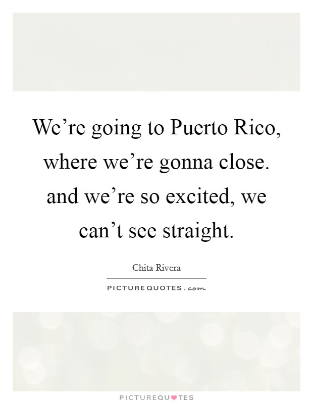 We're going to Puerto Rico, where we're gonna close. and we're so excited, we can't see straight Picture Quote #1