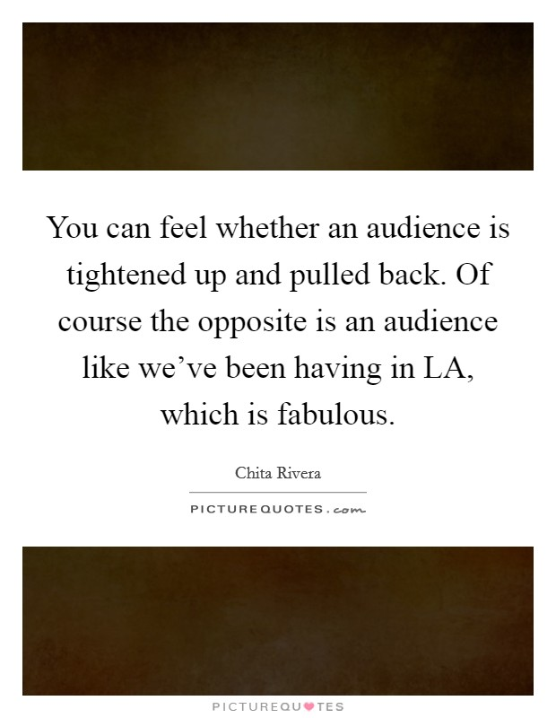 You can feel whether an audience is tightened up and pulled back. Of course the opposite is an audience like we've been having in LA, which is fabulous Picture Quote #1