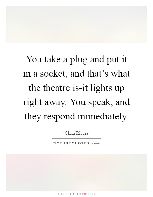 You take a plug and put it in a socket, and that's what the theatre is-it lights up right away. You speak, and they respond immediately Picture Quote #1