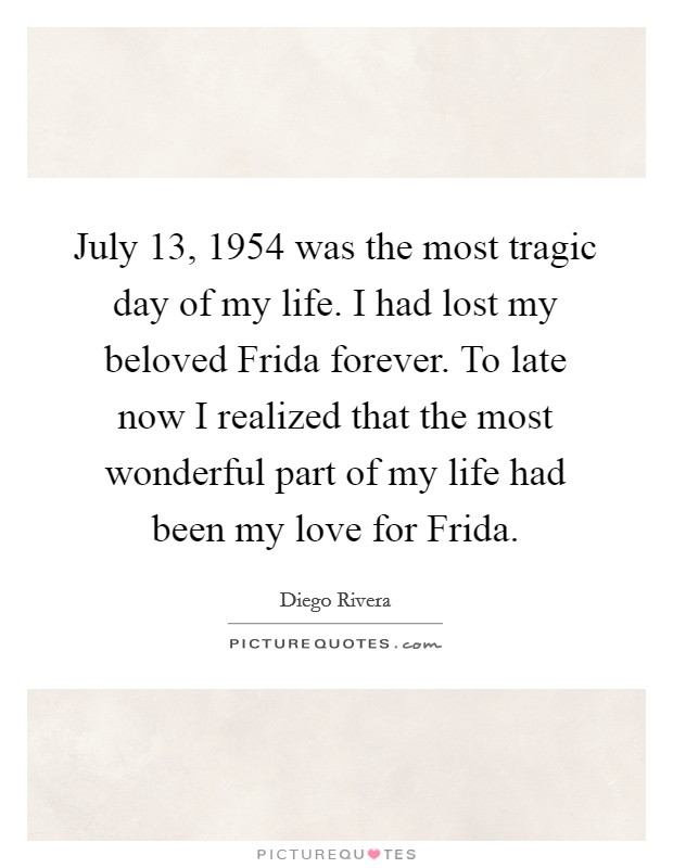 July 13, 1954 was the most tragic day of my life. I had lost my beloved Frida forever. To late now I realized that the most wonderful part of my life had been my love for Frida Picture Quote #1