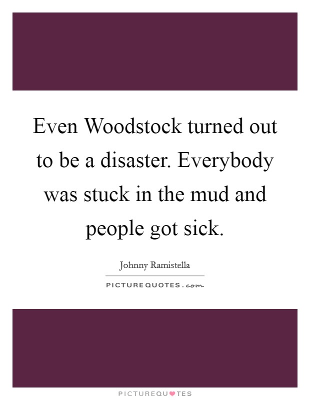 Even Woodstock turned out to be a disaster. Everybody was stuck in the mud and people got sick Picture Quote #1
