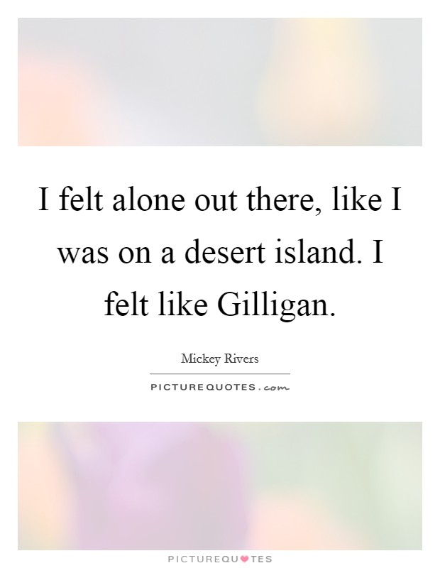I felt alone out there, like I was on a desert island. I felt like Gilligan Picture Quote #1