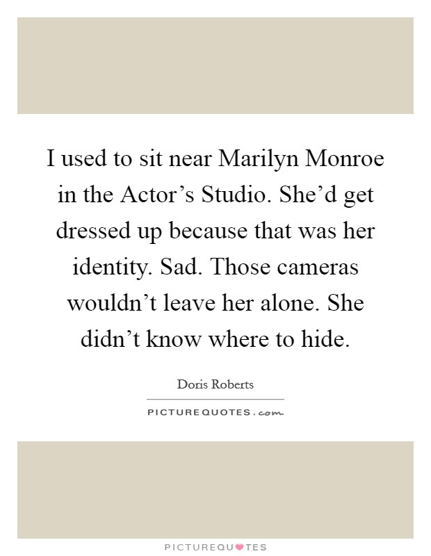 I used to sit near Marilyn Monroe in the Actor's Studio. She'd get dressed up because that was her identity. Sad. Those cameras wouldn't leave her alone. She didn't know where to hide Picture Quote #1