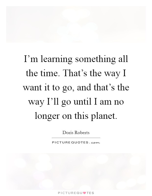 I'm learning something all the time. That's the way I want it to go, and that's the way I'll go until I am no longer on this planet Picture Quote #1
