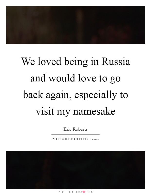 We loved being in Russia and would love to go back again, especially to visit my namesake Picture Quote #1