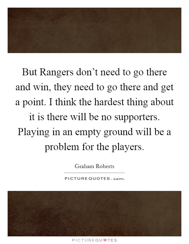 But Rangers don't need to go there and win, they need to go there and get a point. I think the hardest thing about it is there will be no supporters. Playing in an empty ground will be a problem for the players Picture Quote #1