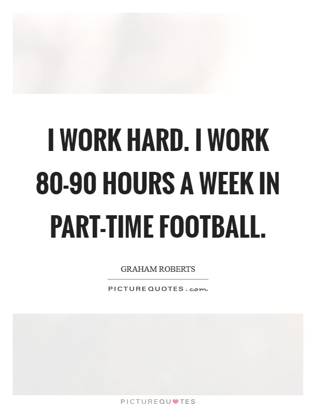 I work hard. I work 80-90 hours a week in part-time football Picture Quote #1
