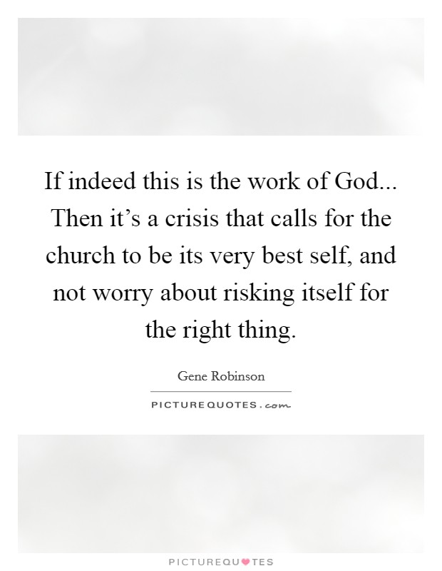 If indeed this is the work of God... Then it's a crisis that calls for the church to be its very best self, and not worry about risking itself for the right thing Picture Quote #1