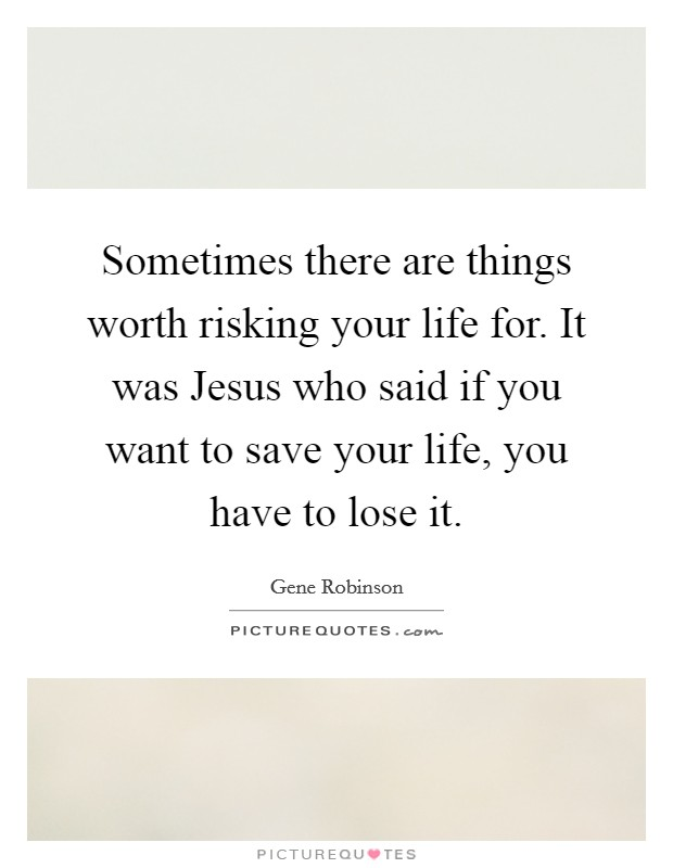 Sometimes there are things worth risking your life for. It was Jesus who said if you want to save your life, you have to lose it Picture Quote #1
