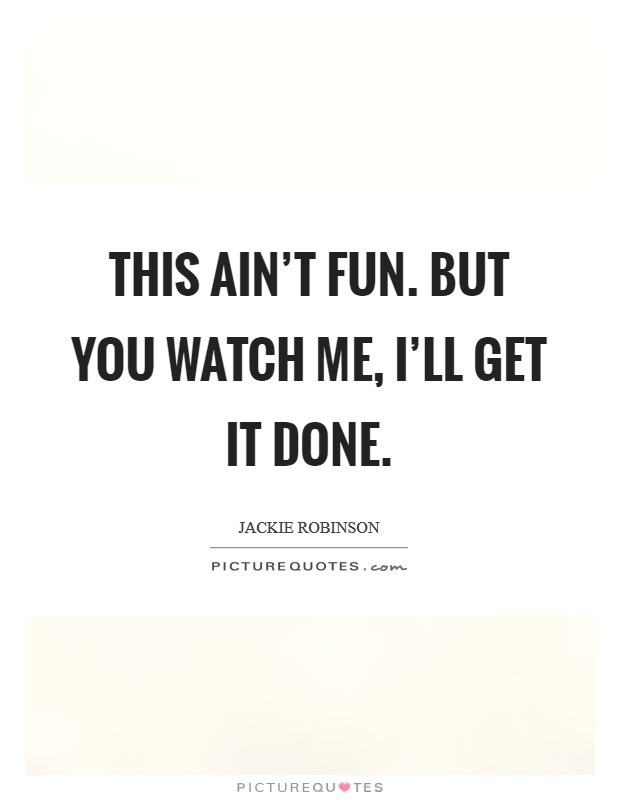 This ain't fun. But you watch me, I'll get it done Picture Quote #1