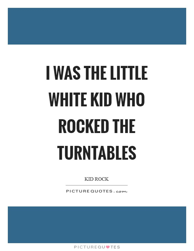 I was the little white kid who rocked the turntables Picture Quote #1
