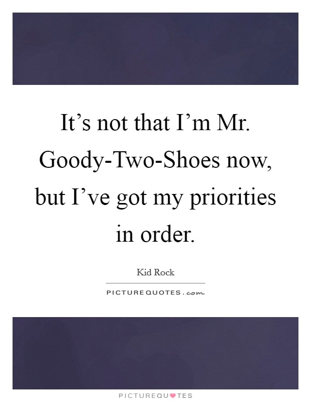 It's not that I'm Mr. Goody-Two-Shoes now, but I've got my priorities in order Picture Quote #1