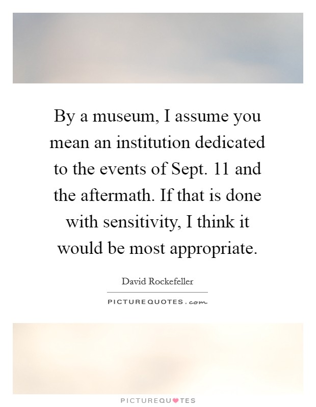 By a museum, I assume you mean an institution dedicated to the events of Sept. 11 and the aftermath. If that is done with sensitivity, I think it would be most appropriate Picture Quote #1