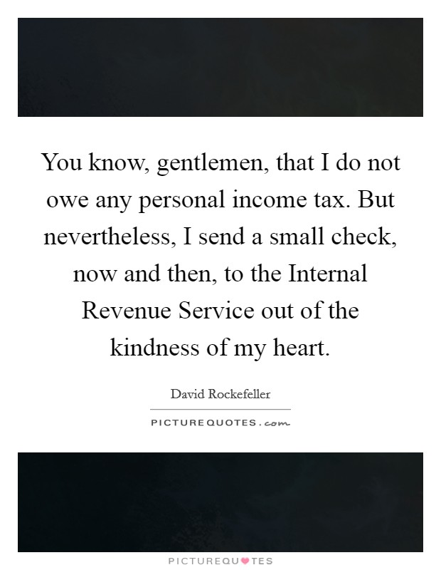 You know, gentlemen, that I do not owe any personal income tax. But nevertheless, I send a small check, now and then, to the Internal Revenue Service out of the kindness of my heart Picture Quote #1