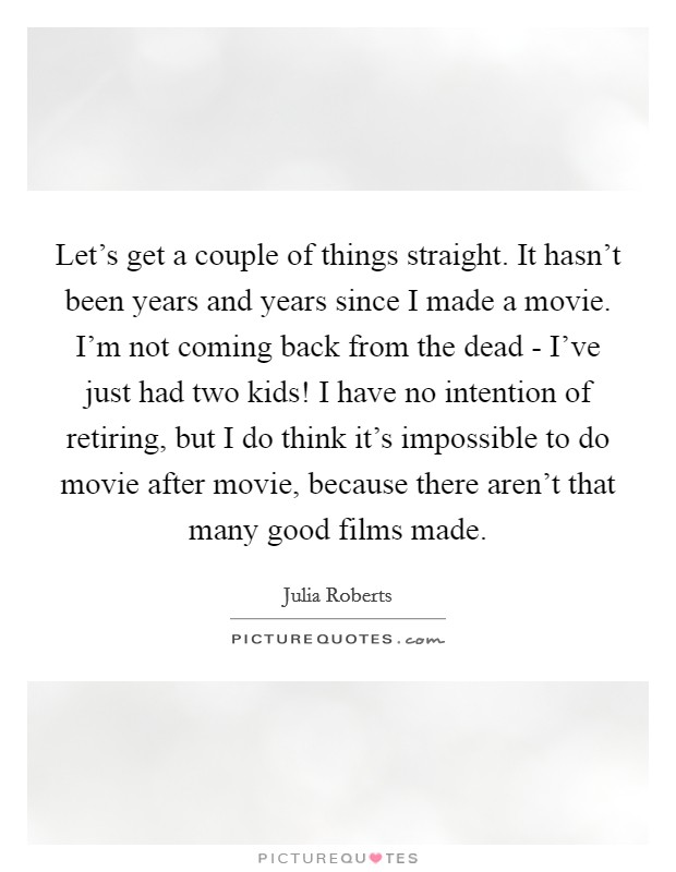 Let's get a couple of things straight. It hasn't been years and years since I made a movie. I'm not coming back from the dead - I've just had two kids! I have no intention of retiring, but I do think it's impossible to do movie after movie, because there aren't that many good films made Picture Quote #1