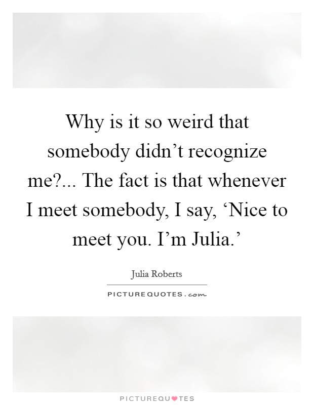 Why is it so weird that somebody didn't recognize me?... The fact is that whenever I meet somebody, I say, 'Nice to meet you. I'm Julia.' Picture Quote #1