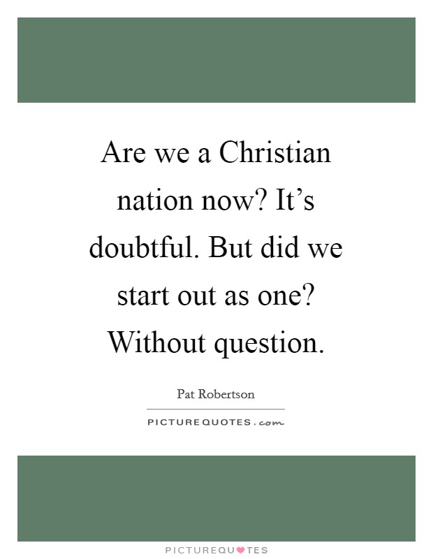 Are we a Christian nation now? It's doubtful. But did we start out as one? Without question Picture Quote #1