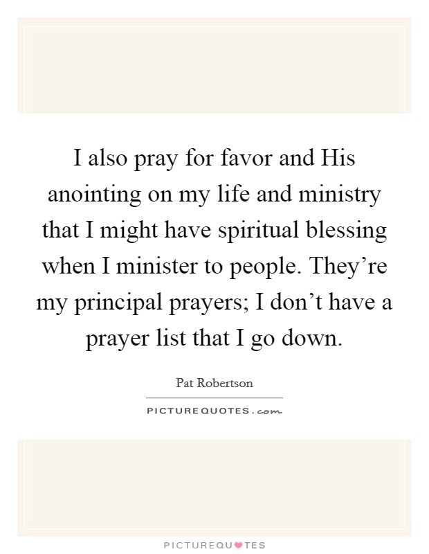 I also pray for favor and His anointing on my life and ministry that I might have spiritual blessing when I minister to people. They're my principal prayers; I don't have a prayer list that I go down Picture Quote #1