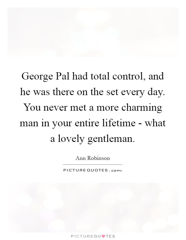 George Pal had total control, and he was there on the set every day. You never met a more charming man in your entire lifetime - what a lovely gentleman Picture Quote #1