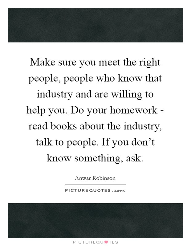 Make sure you meet the right people, people who know that industry and are willing to help you. Do your homework - read books about the industry, talk to people. If you don't know something, ask Picture Quote #1