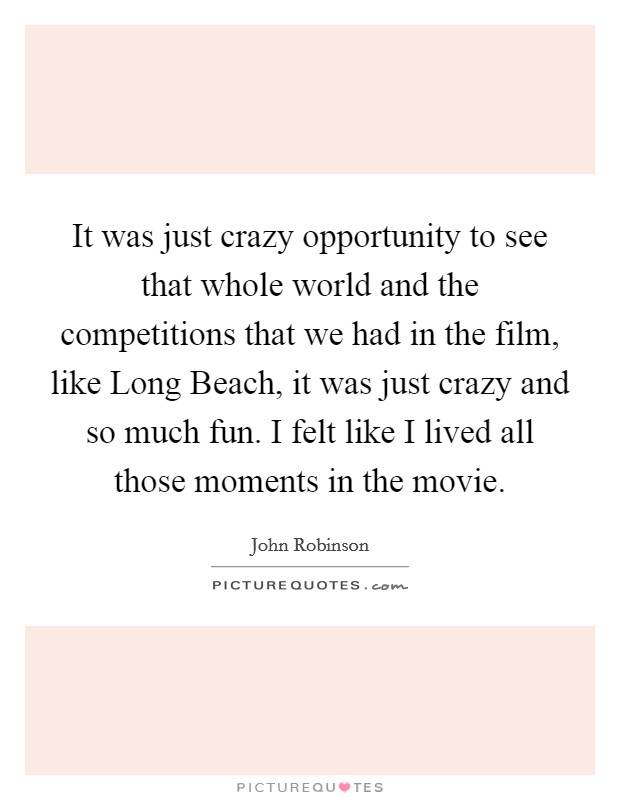 It was just crazy opportunity to see that whole world and the competitions that we had in the film, like Long Beach, it was just crazy and so much fun. I felt like I lived all those moments in the movie Picture Quote #1