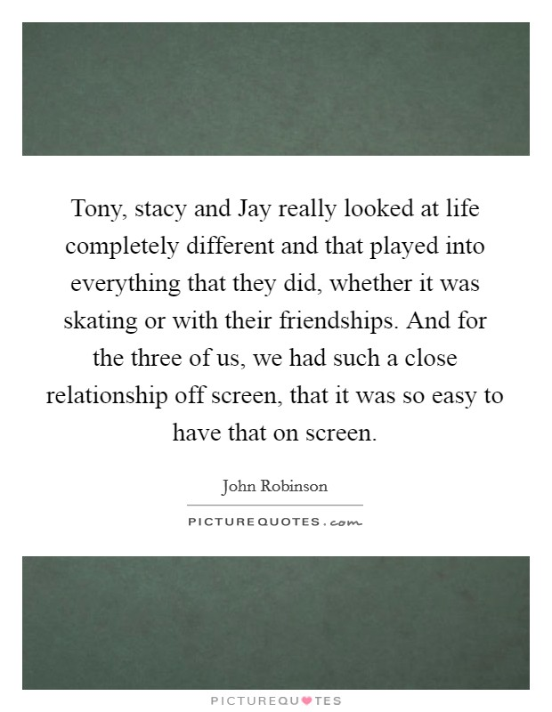 Tony, stacy and Jay really looked at life completely different and that played into everything that they did, whether it was skating or with their friendships. And for the three of us, we had such a close relationship off screen, that it was so easy to have that on screen Picture Quote #1