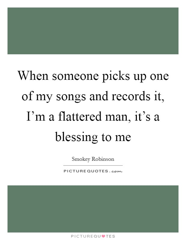 When someone picks up one of my songs and records it, I'm a flattered man, it's a blessing to me Picture Quote #1