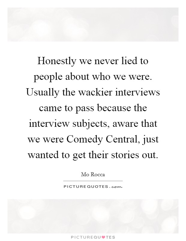 Honestly we never lied to people about who we were. Usually the wackier interviews came to pass because the interview subjects, aware that we were Comedy Central, just wanted to get their stories out Picture Quote #1