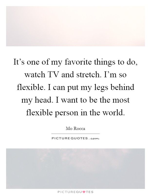 It's one of my favorite things to do, watch TV and stretch. I'm so flexible. I can put my legs behind my head. I want to be the most flexible person in the world Picture Quote #1