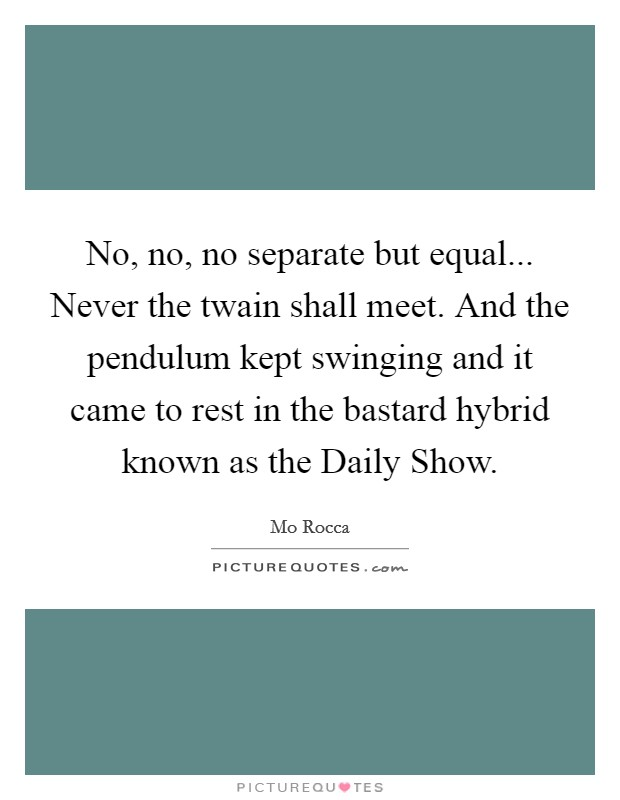 No, no, no separate but equal... Never the twain shall meet. And the pendulum kept swinging and it came to rest in the bastard hybrid known as the Daily Show Picture Quote #1