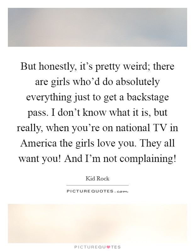 But honestly, it's pretty weird; there are girls who'd do absolutely everything just to get a backstage pass. I don't know what it is, but really, when you're on national TV in America the girls love you. They all want you! And I'm not complaining! Picture Quote #1