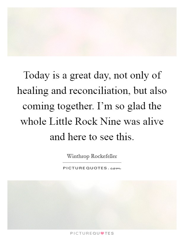 Today is a great day, not only of healing and reconciliation, but also coming together. I'm so glad the whole Little Rock Nine was alive and here to see this Picture Quote #1