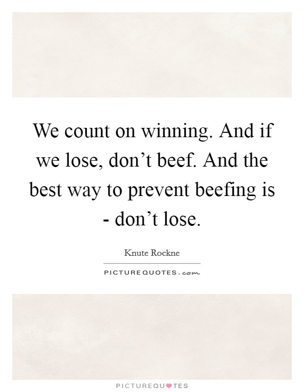 We count on winning. And if we lose, don't beef. And the best way to prevent beefing is - don't lose Picture Quote #1