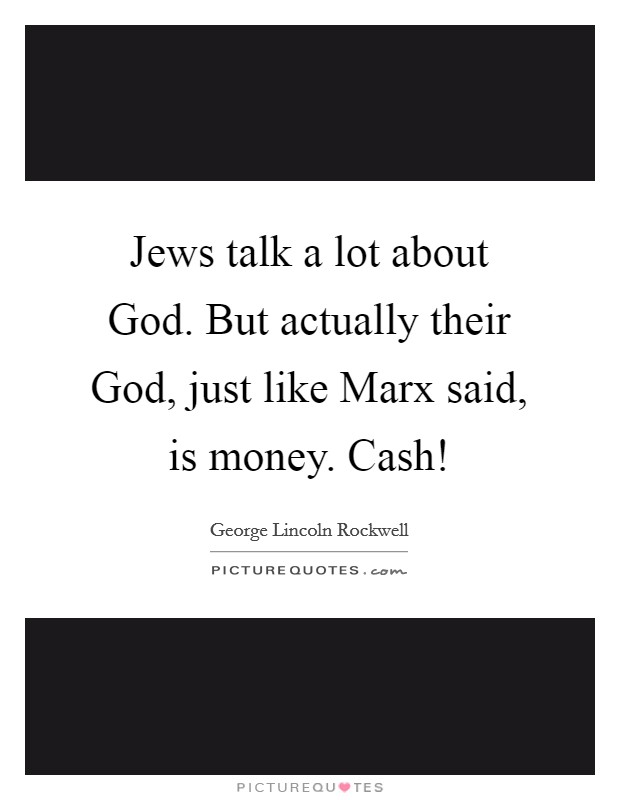 Jews talk a lot about God. But actually their God, just like Marx said, is money. Cash! Picture Quote #1